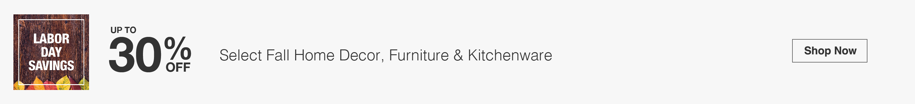 Labor Day Savings - Up to 30% Off Select Fall Home Decor, Furniture & Kitchenware