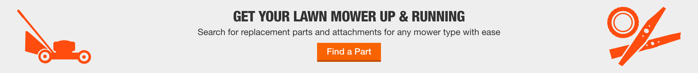 GET YOUR LAWN MOWER UP & RUNNING  Search for replacement parts and attachments for any mower type with ease  Find a Part