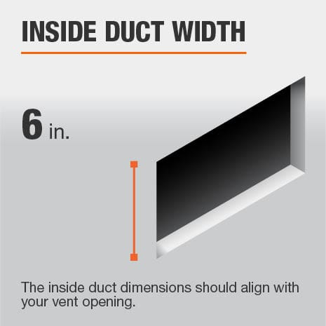 The inside duct width is 6 in. and should be aligned with the size of the vent opening.