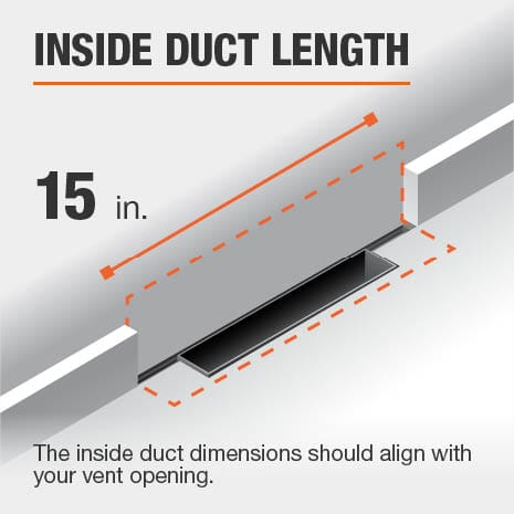 The inside duct length is 15 in. and should be aligned with the size of the vent opening.