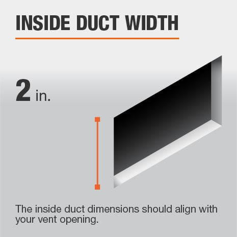 The inside duct width is 2 in. and should be aligned with the size of the vent opening.