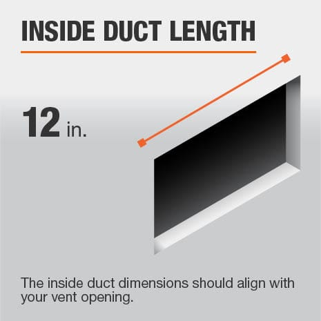 The inside duct length is 12 in. and should be aligned with the size of the vent opening.