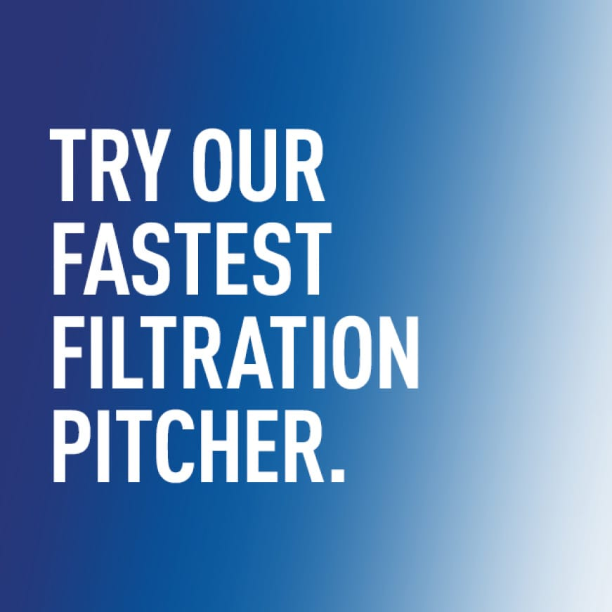 Try our fastest filtration pitcher.
