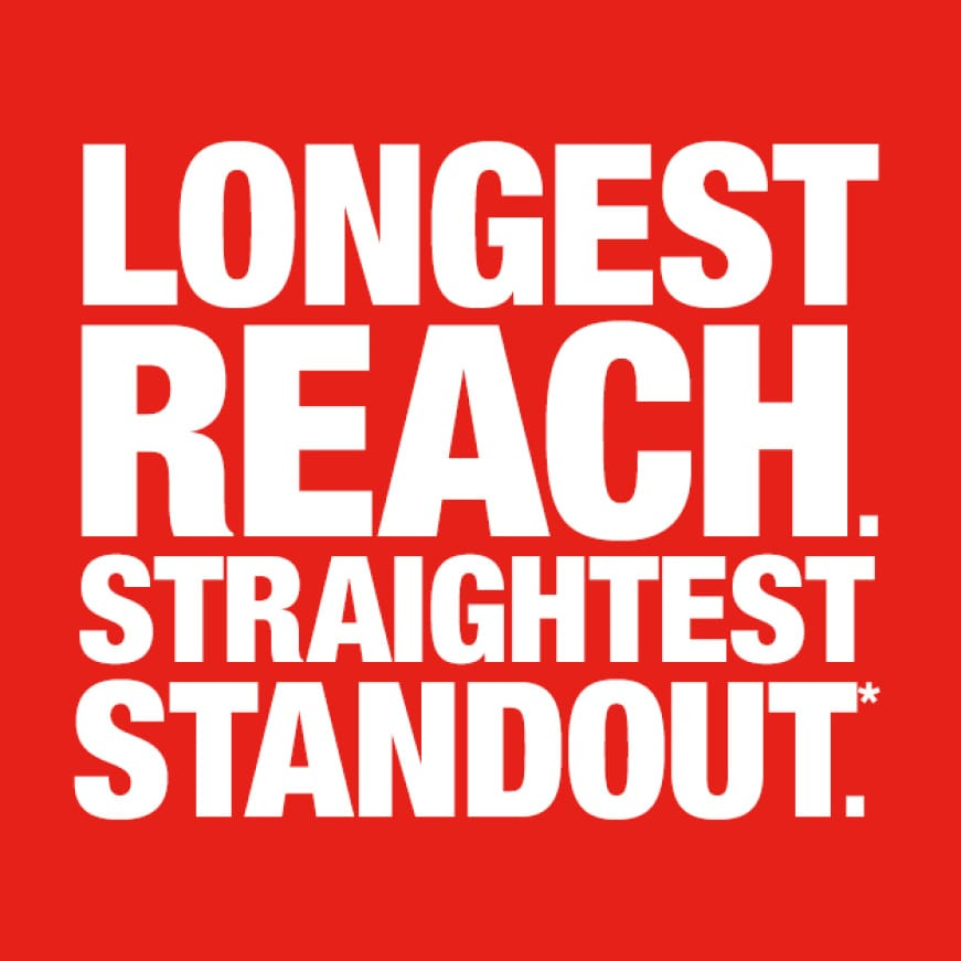 Delivers the Longest Reach & Straightest Standout*