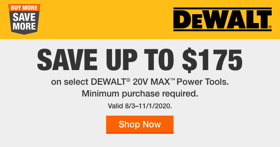 BUY MORE. SAVE MORE. Save up to $175 on select DeWalt® 20V Max™ Power Tools. Minimum purchase required. Valid 8/3–11/2/2020.