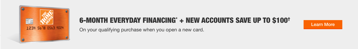 """6-MONTH EVERYDAY FINANCING* + NEW ACCOUNTS SAVE UP TO $100† On your qualifying purchase when you open a new card. Learn More"""