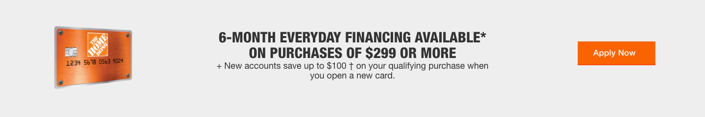 6-MONTH EVERYDAY FINANCING AVAILABLE*  ON PURCHASES OF $299 OR MORE + New accounts save up to $100 † on your qualifying purchase when you open a new card.