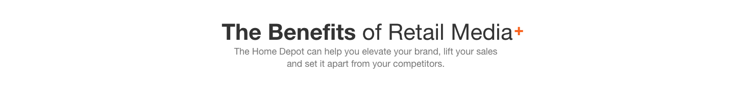 The Benefits of Retail Media. The Home Depot can help you elevate your brand, lift your sales  and set it apart from your competitors.