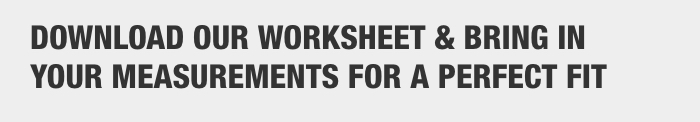 Download our worksheet & bring in your measurements for a perfect fit