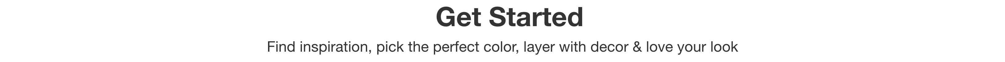 Get Started - Find inspiration, pick the perfect color, layer with decor and love your look