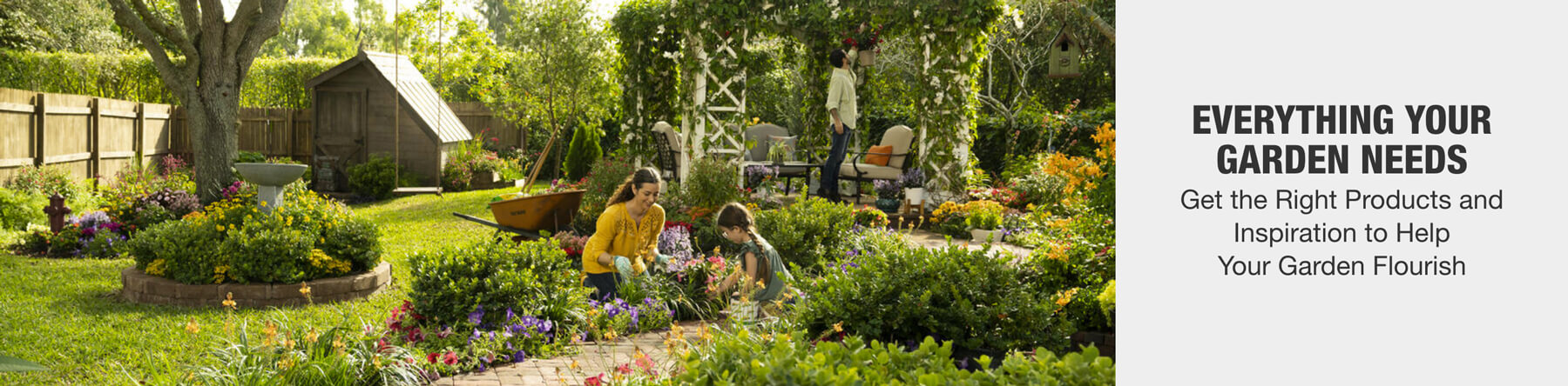 EVERYTHING YOUR GARDEN NEEDS IS HERE Get the best products and inspiration to help your garden flourish Shop Now