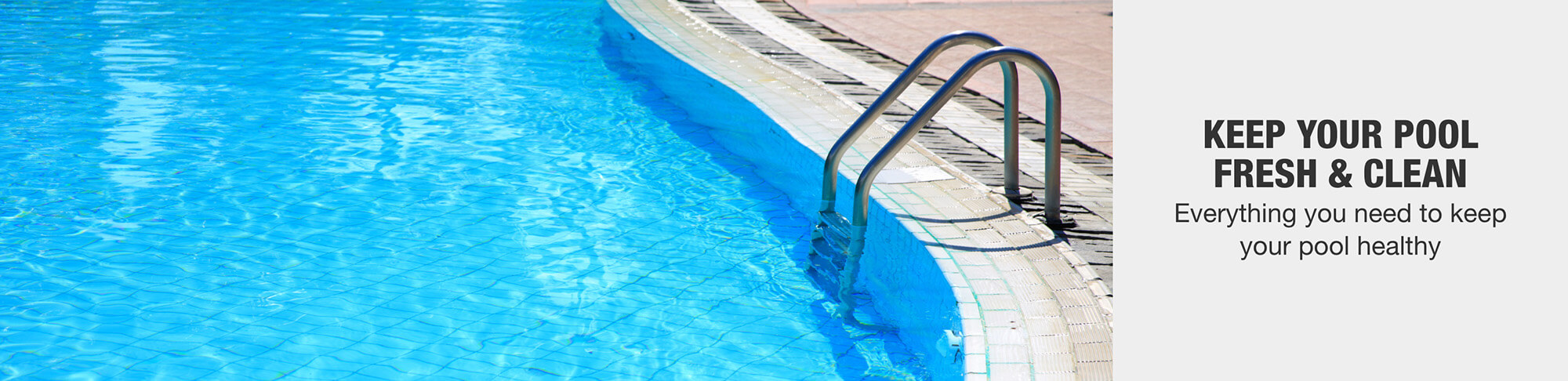 KEEP YOUR POOL  FRESH & CLEAN Everything you need to keep  your pool healthy