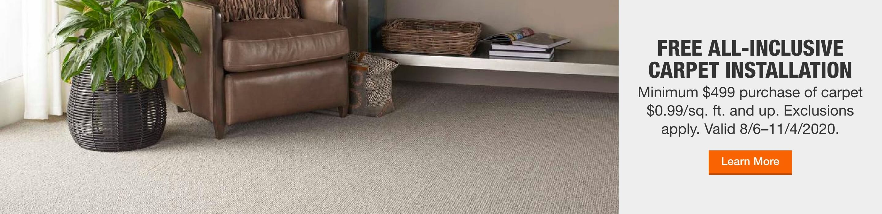 FREE ALL-INCLUSIVE CARPET INSTALLATION  Minimum $499 purchase of carpet $0.99/sq. ft. and up. Exclusions apply. Valid 8/6–11/4/2020.