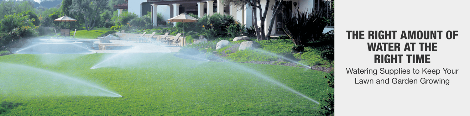 THE RIGHT AMOUNT OF WATER AT THE RIGHT TIME. Watering supplies to keep your lawn and garden growing