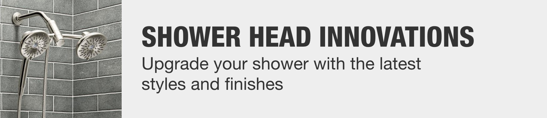 Banner image. Upgrade your shower with the latest styles and finishes.